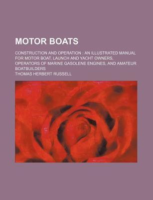 Motor Boats; Construction and Operation an Illustrated Manual for Motor Boat, Launch and Yacht Owners, Operators of Marine Gasolene Engines, and Amateur Boatbuilders