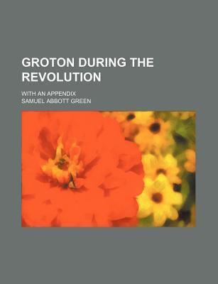 Groton During the Revolution; With an Appendix