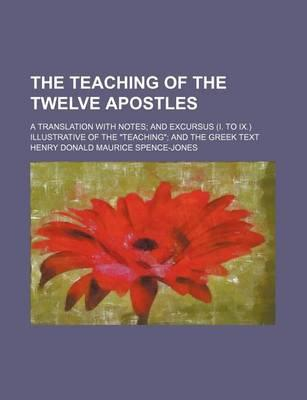 """The Teaching of the Twelve Apostles; A Translation with Notes and Excursus (I. to IX.) Illustrative of the """"Teaching"""" and the Greek Text"""