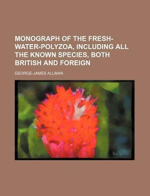 Monograph of the Fresh-Water-Polyzoa, Including All the Known Species, Both British and Foreign