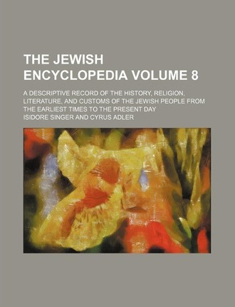 The Jewish Encyclopedia; A Descriptive Record of the History, Religion, Literature, and Customs of the Jewish People from the Earliest Times to the Present Day Volume 8