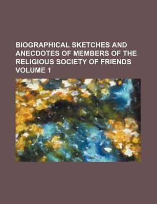 Biographical Sketches and Anecdotes of Members of the Religious Society of Friends Volume 1