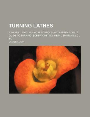 Turning Lathes; A Manual for Technical Schools and Apprentices. a Guide to Turning, Screw-Cutting, Metal-Spinning. &C., &C