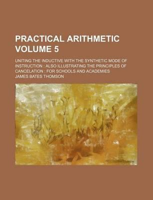 Practical Arithmetic; Uniting the Inductive with the Synthetic Mode of Instruction Also Illustrating the Principles of Cancelation for Schools and Academies Volume 5