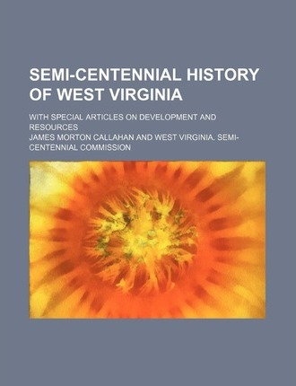 Semi-Centennial History of West Virginia; With Special Articles on Development and Resources