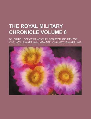 The Royal Military Chronicle; Or, British Officers Monthly Register and Mentor. V.1-7, Nov.1810-Apr.1814 New Ser. V.1-6, May 1814-Apr.1817 Volume 6