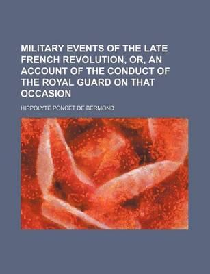 Military Events of the Late French Revolution, Or, an Account of the Conduct of the Royal Guard on That Occasion
