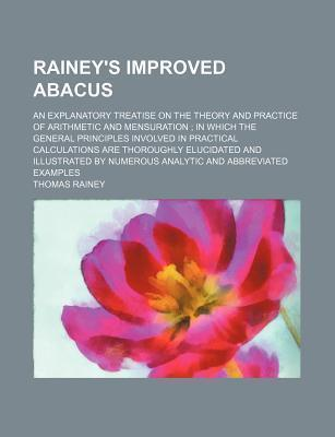 Rainey's Improved Abacus; An Explanatory Treatise on the Theory and Practice of Arithmetic and Mensuration in Which the General Principles Involved in