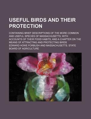 Useful Birds and Their Protection; Containing Brief Descriptions of the More Common and Useful Species of Massachusetts, with Accounts of Their Food Habits, and a Chapter on the Means of Attracting and Protecting Birds