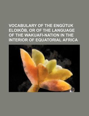 Vocabulary of the Engutuk Eloik B, or of the Language of the Wakuafi-Nation in the Interior of Equatorial Africa