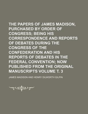 The Papers of James Madison, Purchased by Order of Congress; Being His Correspondence and Reports of Debates During the Congress of the Confederation