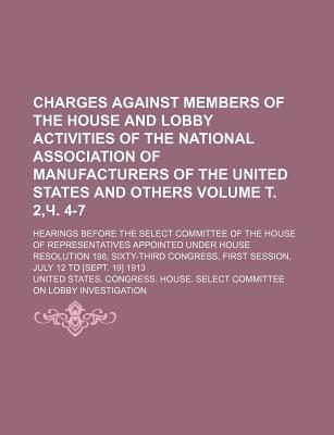 Charges Against Members of the House and Lobby Activities of the National Association of Manufacturers of the United States and Others; Hearings Before the Select Committee of the House of Representatives Appointed Volume . 2, . 4-7