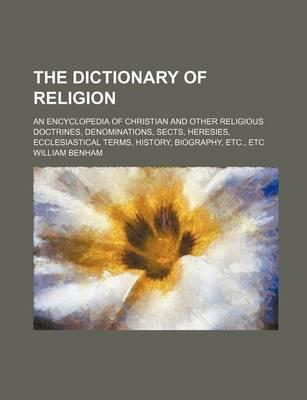 The Dictionary of Religion; An Encyclopedia of Christian and Other Religious Doctrines, Denominations, Sects, Heresies, Ecclesiastical Terms, History,