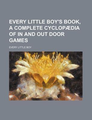 Every Little Boy's Book, a Complete Cyclopaedia of in and Out Door Games
