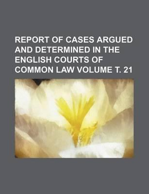 Report of Cases Argued and Determined in the English Courts of Common Law Volume . 21