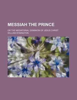 Messiah the Prince; Or the Mediatorial Dominion of Jesus Christ