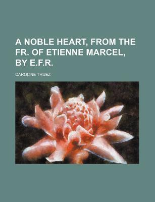 A Noble Heart, from the Fr. of Etienne Marcel, by E.F.R