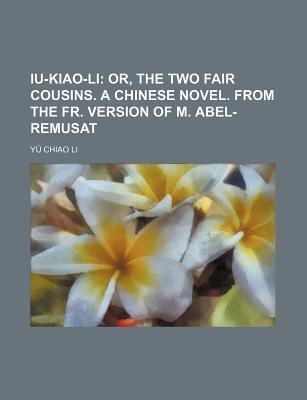 Iu-Kiao-Li; Or, the Two Fair Cousins. a Chinese Novel. from the Fr. Version of M. Abel-Remusat