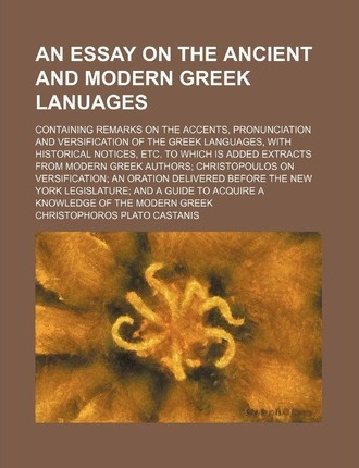An Essay on the Ancient and Modern Greek Lanuages; Containing Remarks on the Accents, Pronunciation and Versification of the Greek Languages, with Hi