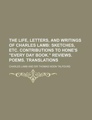 """The Life, Letters, and Writings of Charles Lamb; Sketches, Etc. Contributions to Hone's """"Every Day Book."""" Reviews. Poems. Translations"""