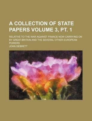 A Collection of State Papers; Relative to the War Against France Now Carrying on by Great-Britain and the Several Other European Powers Volume 3, PT. 1