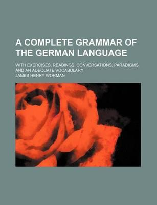 A Complete Grammar of the German Language; With Exercises, Readings, Conversations, Paradigms, and an Adequate Vocabulary