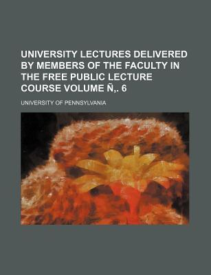 University Lectures Delivered by Members of the Faculty in the Free Public Lecture Course Volume N . 6
