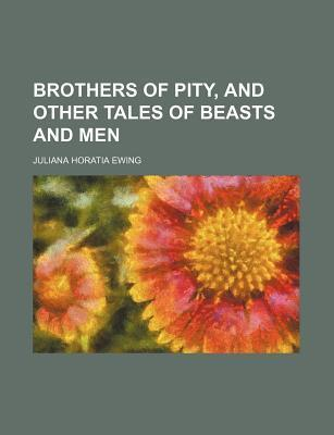 Brothers of Pity, and Other Tales of Beasts and Men