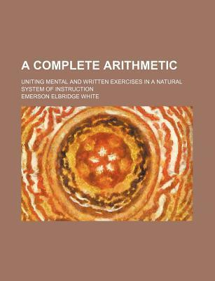 A Complete Arithmetic; Uniting Mental and Written Exercises in a Natural System of Instruction