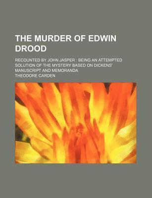 The Murder of Edwin Drood; Recounted by John Jasper Being an Attempted Solution of the Mystery Based on Dickens' Manuscript and Memoranda