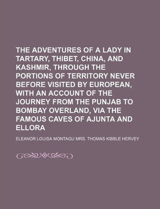 The Adventures of a Lady in Tartary, Thibet, China, and Kashmir, Through the Portions of Territory Never Before Visited by European, with an Account O