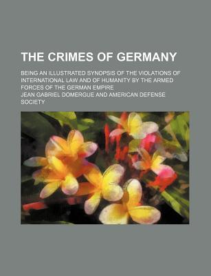 The Crimes of Germany; Being an Illustrated Synopsis of the Violations of International Law and of Humanity by the Armed Forces of the German Empire