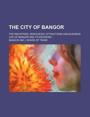 The City of Bangor; The Industries, Resources, Attractions and Business Life of Bangor and Its Environs