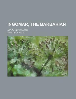 Ingomar, the Barbarian; A Play in Five Acts