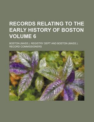 Records Relating to the Early History of Boston Volume 6