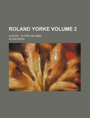 Roland Yorke; A Novel in Two Volumes Volume 2