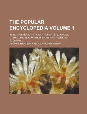 The Popular Encyclopedia; Being a General Dictionary of Arts, Sciences, Literature, Biography, History, and Political Economy Volume 1