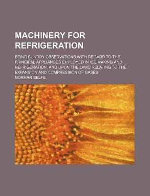 Machinery for Refrigeration; Being Sundry Observations with Regard to the Principal Appliances Employed in Ice Making and Refrigeration, and Upon the Laws Relating to the Expansion and Compression of Gases