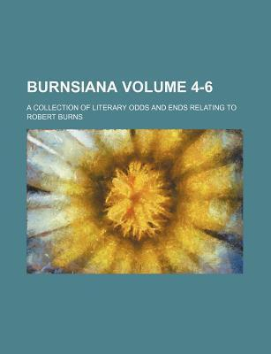 Burnsiana; A Collection of Literary Odds and Ends Relating to Robert Burns Volume 4-6