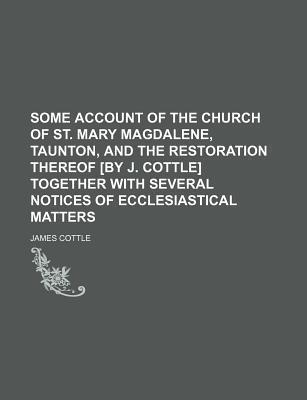 Some Account of the Church of St. Mary Magdalene, Taunton, and the Restoration Thereof [By J. Cottle] Together with Several Notices of Ecclesiastical Matters