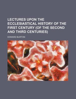 Lectures Upon the Ecclesiastical History of the First Century (of the Second and Third Centuries)
