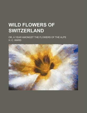 Wild Flowers of Switzerland; Or, a Year Amongst the Flowers of the Alps