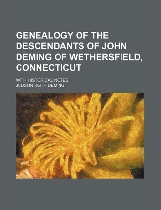 Genealogy of the Descendants of John Deming of Wethersfield, Connecticut; With Historical Notes