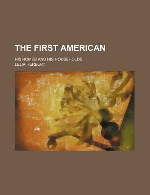 The First American; His Homes and His Households