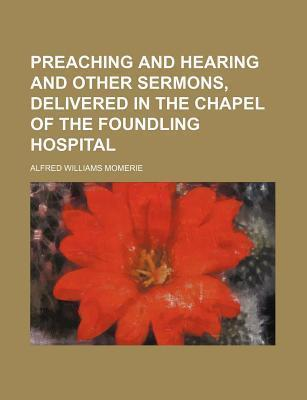 Preaching and Hearing and Other Sermons, Delivered in the Chapel of the Foundling Hospital