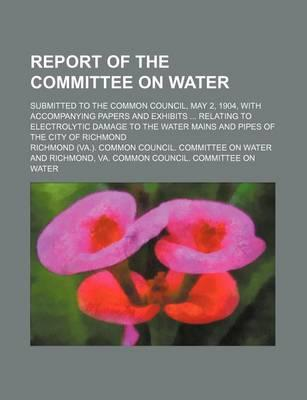 Report of the Committee on Water; Submitted to the Common Council, May 2, 1904, with Accompanying Papers and Exhibits Relating to Electrolytic Damage