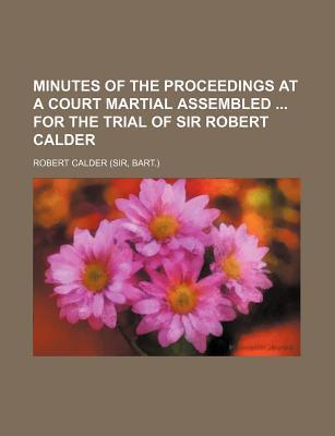 Minutes of the Proceedings at a Court Martial Assembled for the Trial of Sir Robert Calder