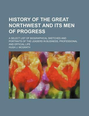 History of the Great Northwest and Its Men of Progress; A Select List of Biographical Sketches and Portraits of the Leaders in Business, Professional and Official Life