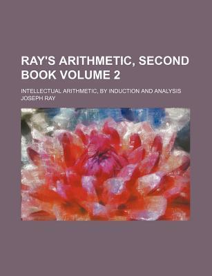 Ray's Arithmetic, Second Book; Intellectual Arithmetic, by Induction and Analysis Volume 2