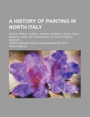 A History of Painting in North Italy; Venice, Padua, Vicenza, Verona, Ferrara, Milan, Friuli, Brescia, from the Fourteenth to the Sixteenth Century
